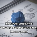 Ways Your Company is Killing your Employees' Creativity (and How to Fix it)